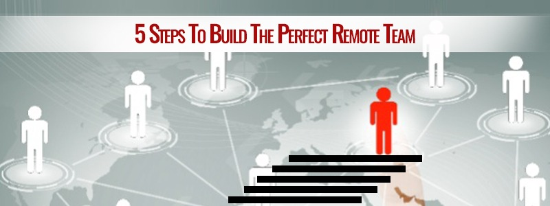 5 Steps To Build The Perfect Remote Team