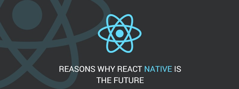 Reasons Why React Native Is The Future
