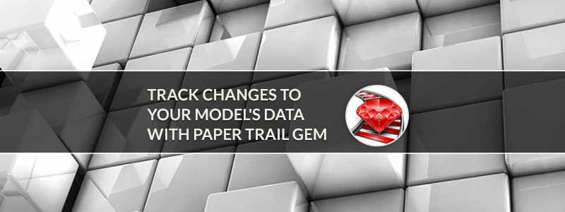 Track Changes To Your Model's Data with Paper Trail Gem