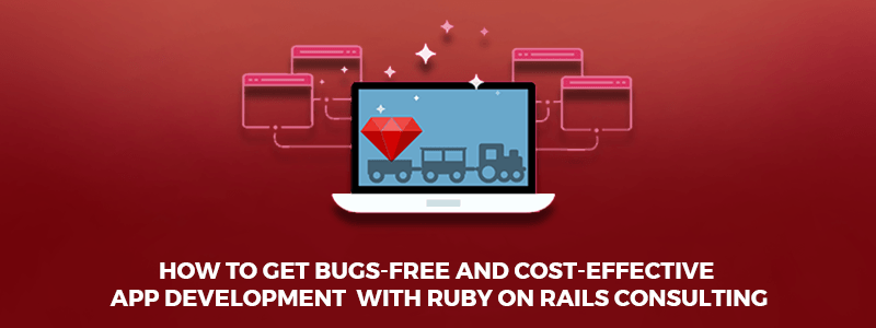 How to get bugs-free and cost-effective app development with Ruby on Rails Consulting