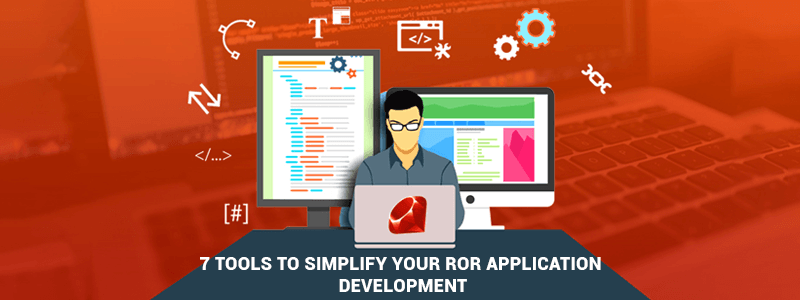 7 Tools to Simplify Your RoR Application Development